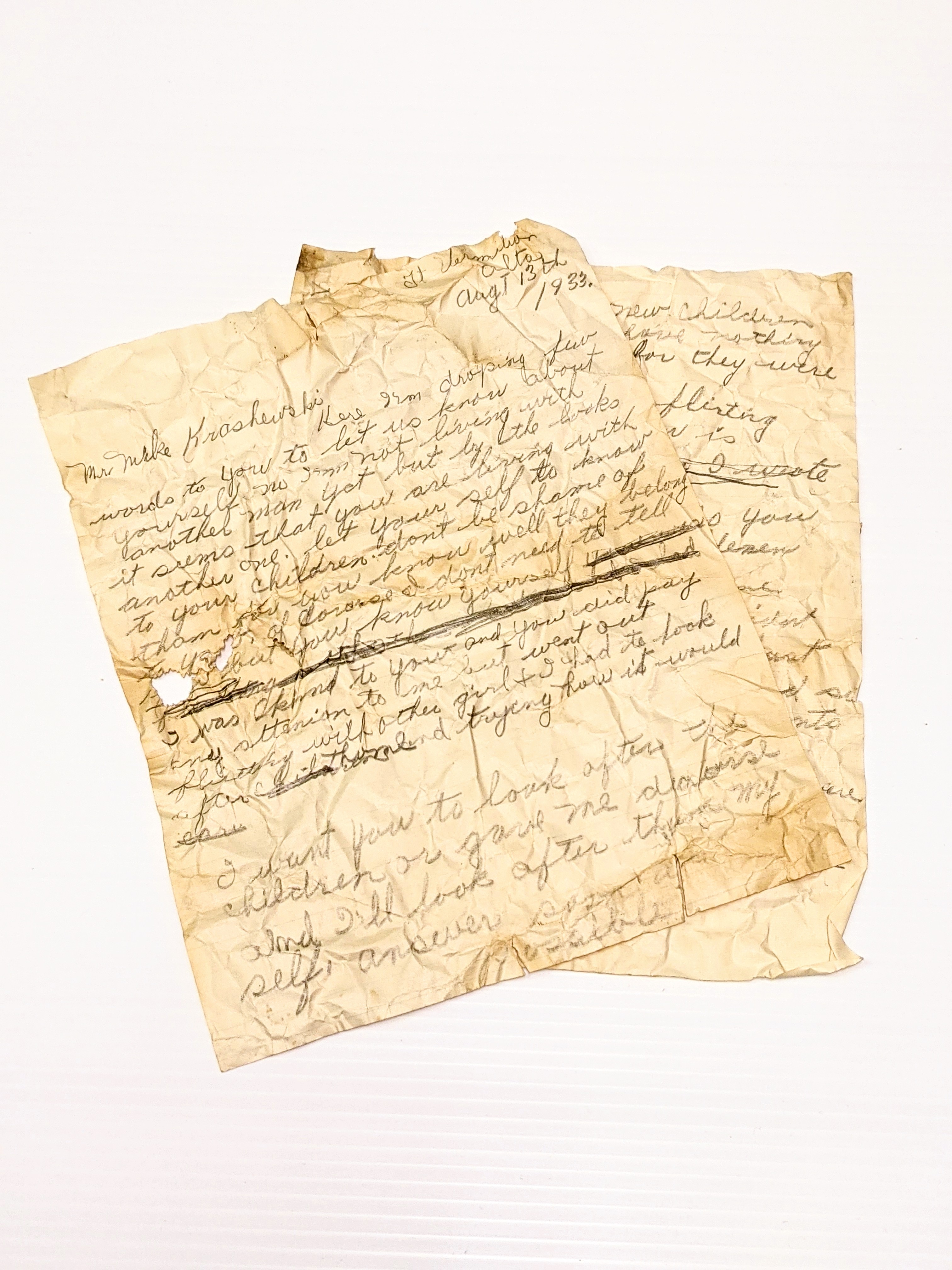 """Dated Aug 13, 1933 this letter tells of a spurned lover. The contents are addressed to a """"Mr. Mike Krasheuski"""" whom the writer notes as being the father of her children. The writer notes """"I herd you said im living with another man but don't (i'm not?) like you to flirt for I need not tell you just think it over yourself how easy you were taking ladies to the restaurant buying nice things to eat + drink + I was starving at home"""". The letter is started three different times giving the impression the writer struggled to accurately convey their thoughts and feelings. It was found in a wall of the Old Bay House During Restorations - likely scrunched up and pushed through a knot hole of the wall for safe keeping.  12/04/2021 2008.32.03 / Friends of the Old Bay House Society"""