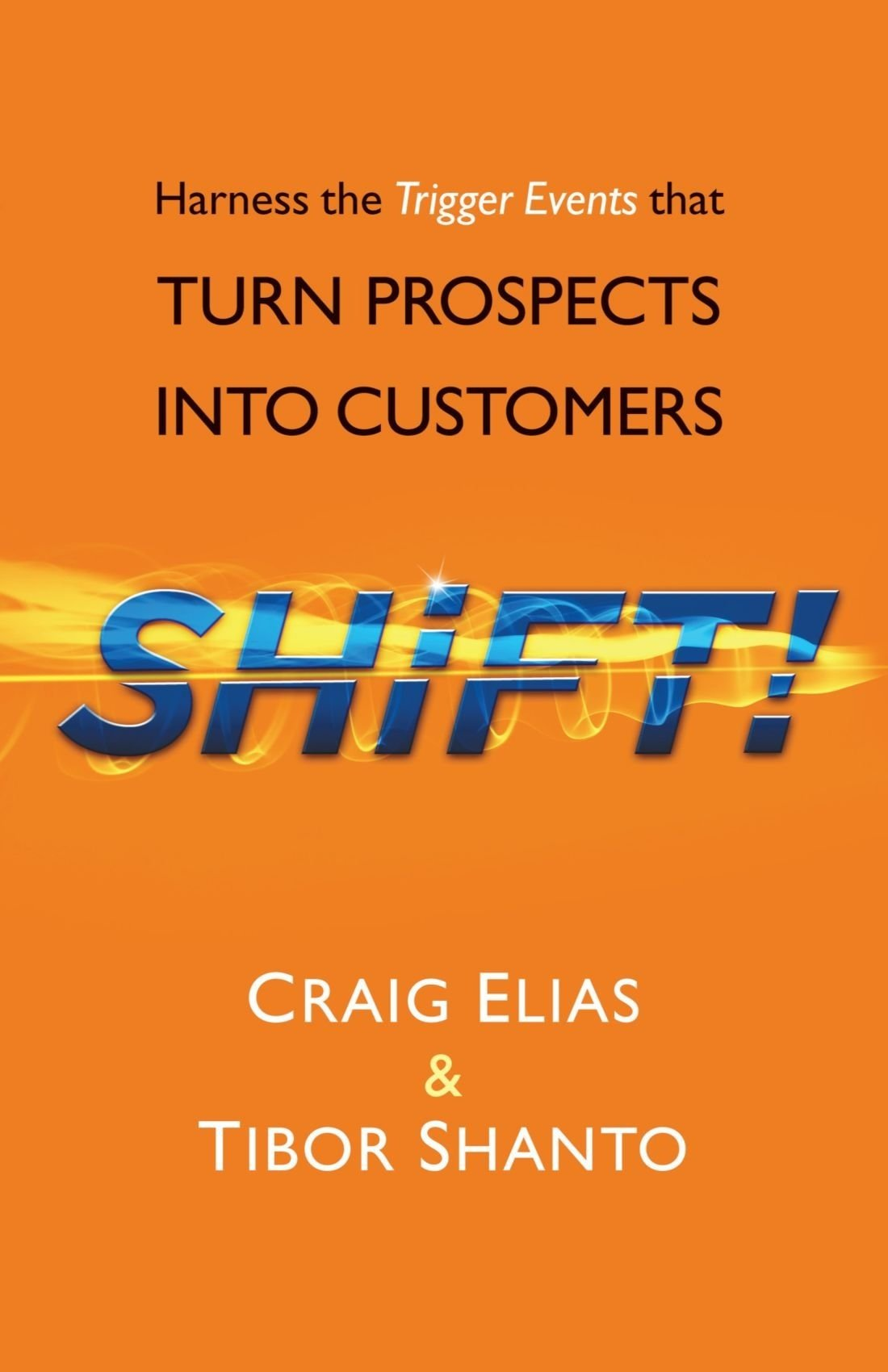 Shift! Harness the Trigger Events that Turn Prospects Into Customers  - Crag Elias and Tibor Shanto